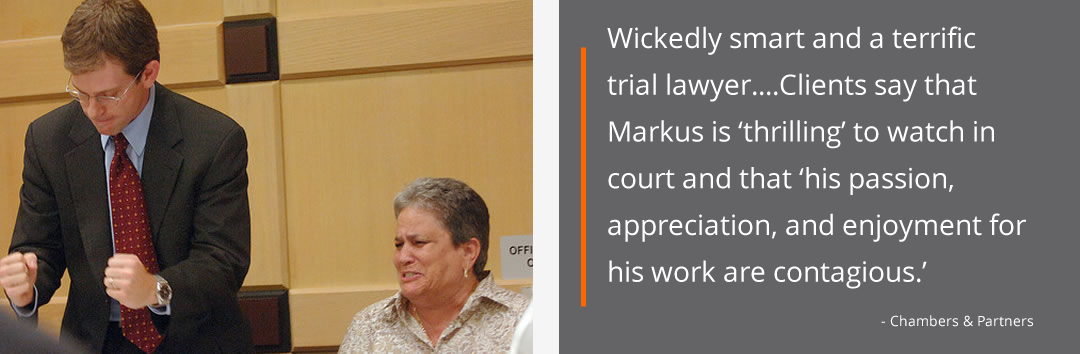 Wickedly smart and a terrific trial lawyer....Clients say that Markus is 'thrilling' to watch in court and that 'his passion, appreciation, and enjoyment for his work are contagious.'